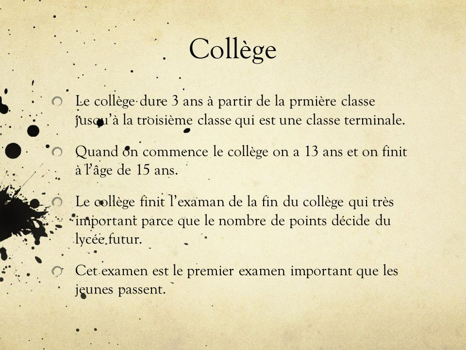 Collège Le collège dure 3 ans à partir de la prmière classe jusquà la troisième classe qui est une classe terminale. Quand on commence le collège on a
