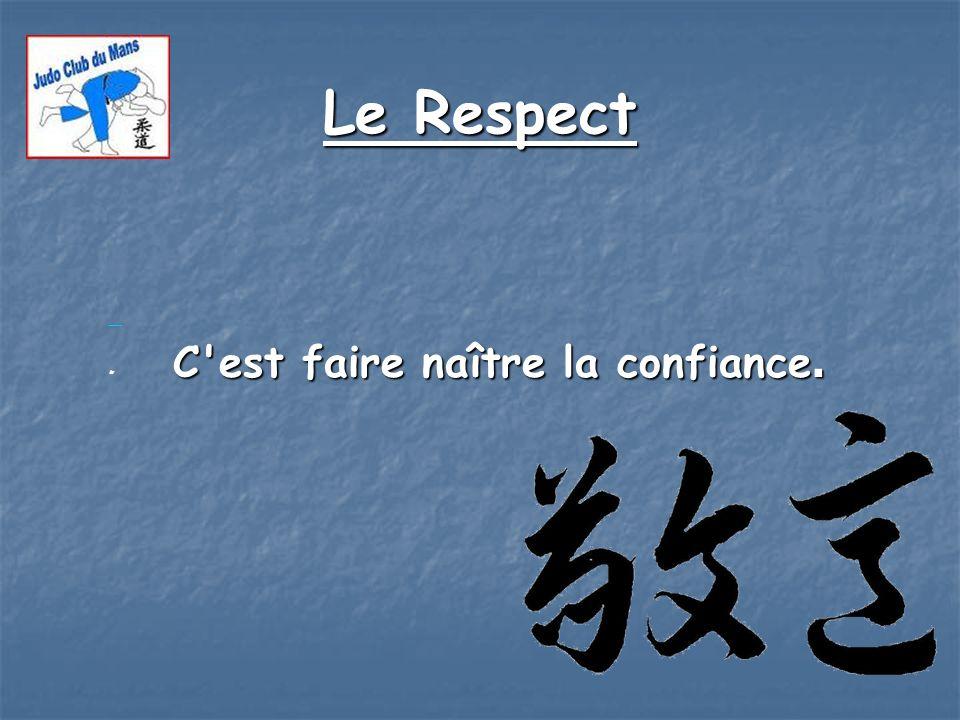 Le Respect C'est faire naître la confiance. C'est faire naître la confiance..