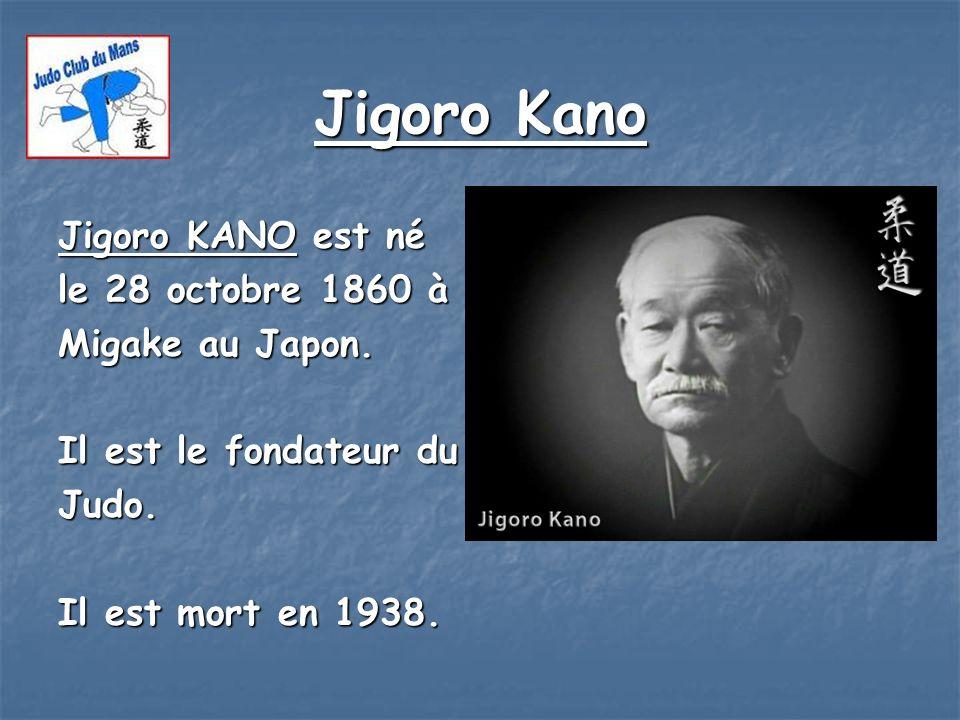Jigoro Kano Jigoro KANO est né le 28 octobre 1860 à Migake au Japon. Il est le fondateur du Judo. Il est mort en 1938.