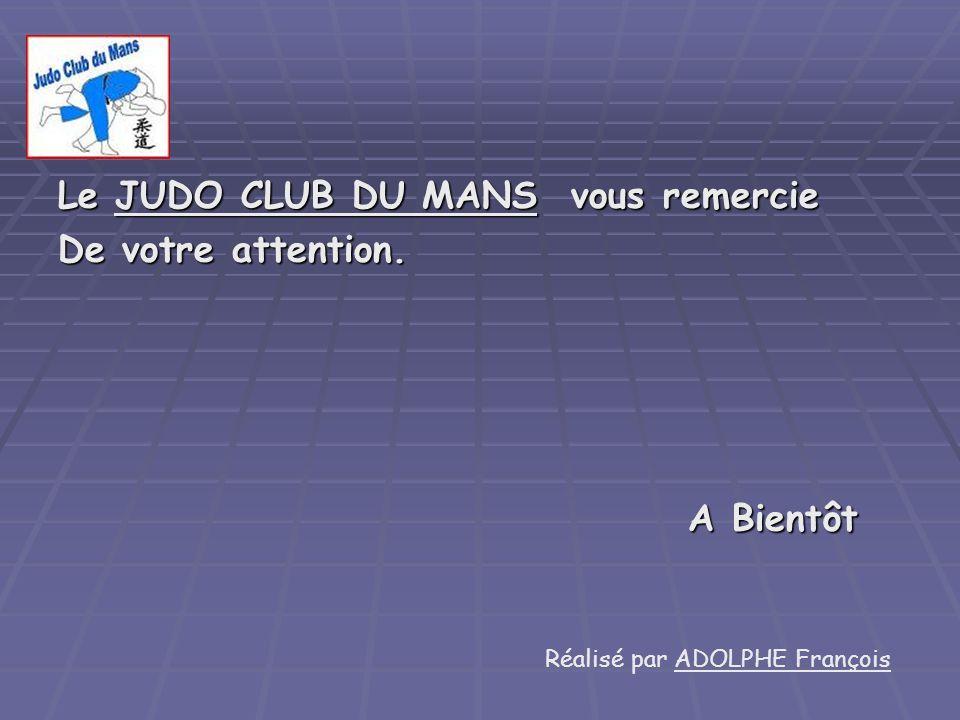Le JUDO CLUB DU MANS vous remercie De votre attention. A Bientôt A Bientôt Réalisé par ADOLPHE François