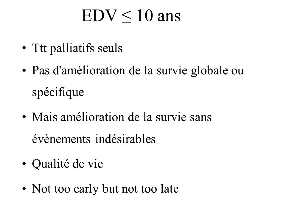 EDV 10 ans Ttt palliatifs seuls Pas d amélioration de la survie globale ou spécifique Mais amélioration de la survie sans évènements indésirables Qualité de vie Not too early but not too late