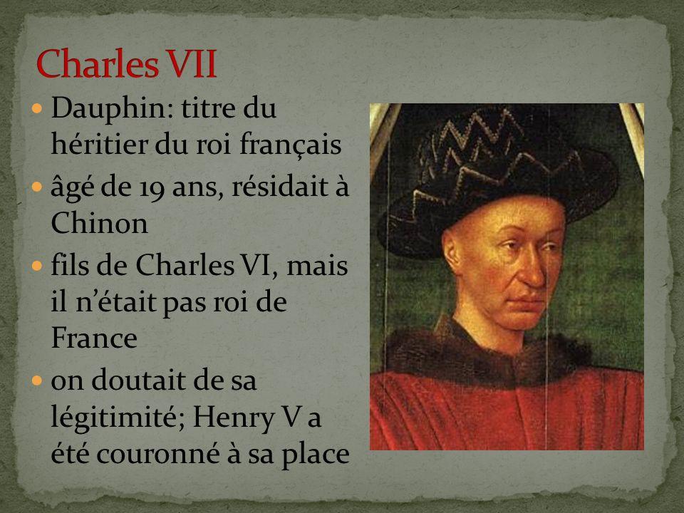 Dauphin: titre du héritier du roi français âgé de 19 ans, résidait à Chinon fils de Charles VI, mais il nétait pas roi de France on doutait de sa légi