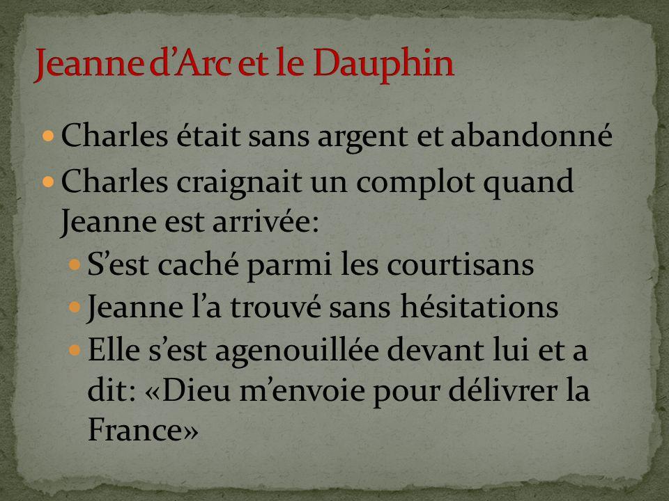 Charles était sans argent et abandonné Charles craignait un complot quand Jeanne est arrivée: Sest caché parmi les courtisans Jeanne la trouvé sans hésitations Elle sest agenouillée devant lui et a dit: «Dieu menvoie pour délivrer la France»
