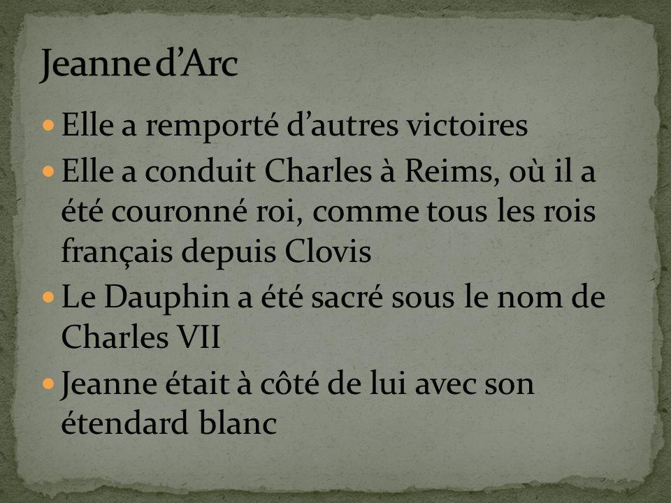 Elle a remporté dautres victoires Elle a conduit Charles à Reims, où il a été couronné roi, comme tous les rois français depuis Clovis Le Dauphin a été sacré sous le nom de Charles VII Jeanne était à côté de lui avec son étendard blanc