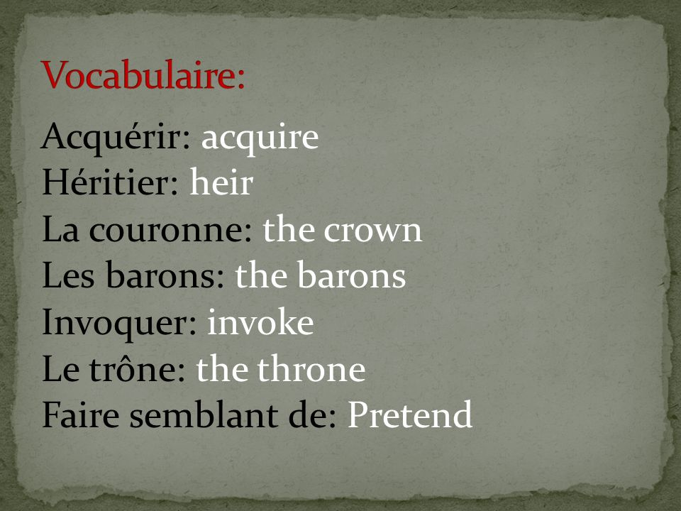 Acquérir: acquire Héritier: heir La couronne: the crown Les barons: the barons Invoquer: invoke Le trône: the throne Faire semblant de: Pretend