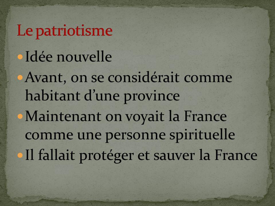 Idée nouvelle Avant, on se considérait comme habitant dune province Maintenant on voyait la France comme une personne spirituelle Il fallait protéger et sauver la France