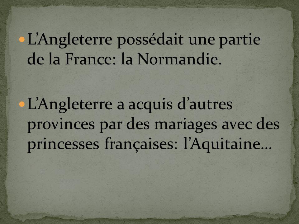LAngleterre possédait une partie de la France: la Normandie. LAngleterre a acquis dautres provinces par des mariages avec des princesses françaises: l