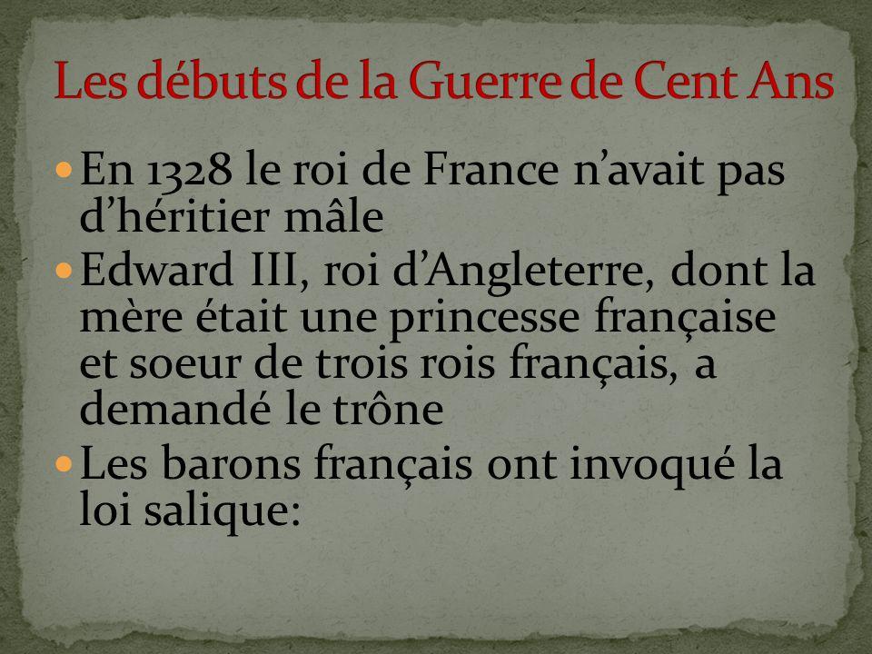 En 1328 le roi de France navait pas dhéritier mâle Edward III, roi dAngleterre, dont la mère était une princesse française et soeur de trois rois français, a demandé le trône Les barons français ont invoqué la loi salique: