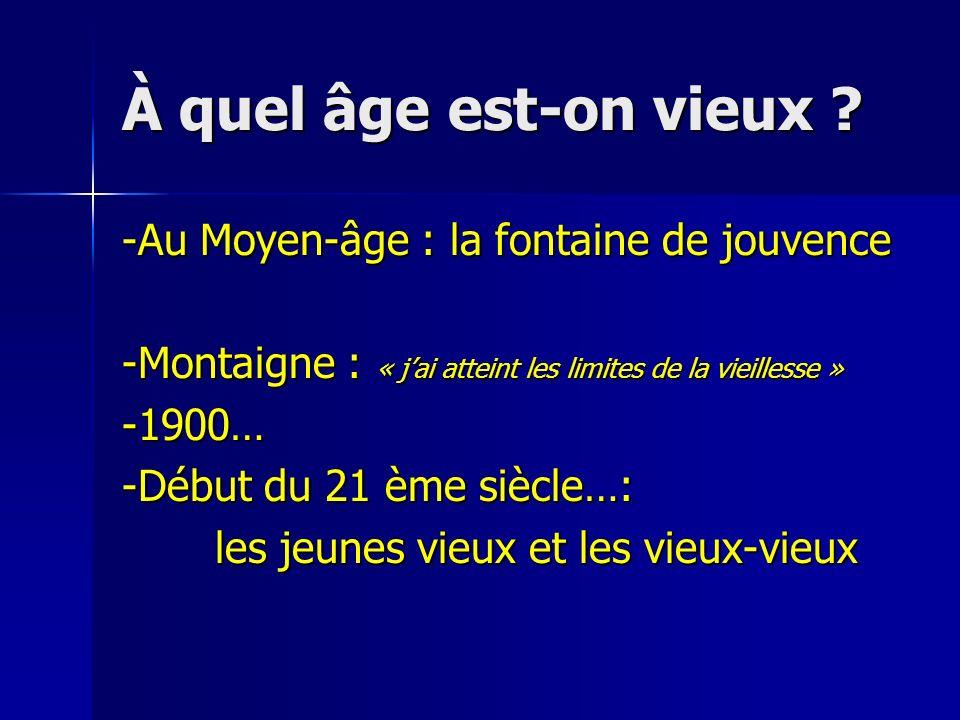 À quel âge est-on vieux ? -Au Moyen-âge : la fontaine de jouvence -Montaigne : « jai atteint les limites de la vieillesse » -1900… -Début du 21 ème si