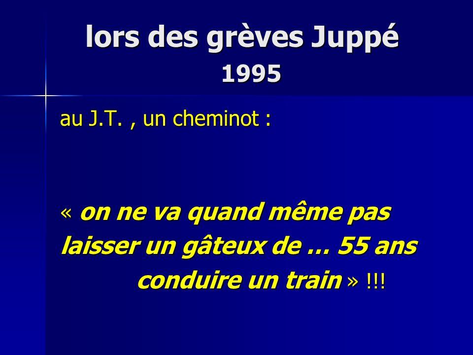 lors des grèves Juppé 1995 lors des grèves Juppé 1995 au J.T., un cheminot : « on ne va quand même pas laisser un gâteux de … 55 ans conduire un train