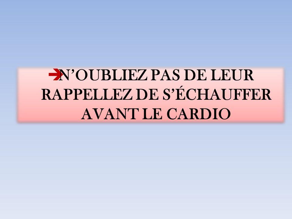 NOUBLIEZ PAS DE LEUR RAPPELLEZ DE SÉCHAUFFER AVANT LE CARDIO