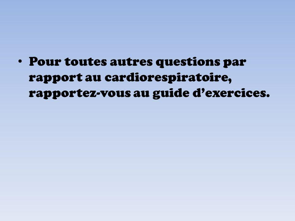 Pour toutes autres questions par rapport au cardiorespiratoire, rapportez-vous au guide dexercices.