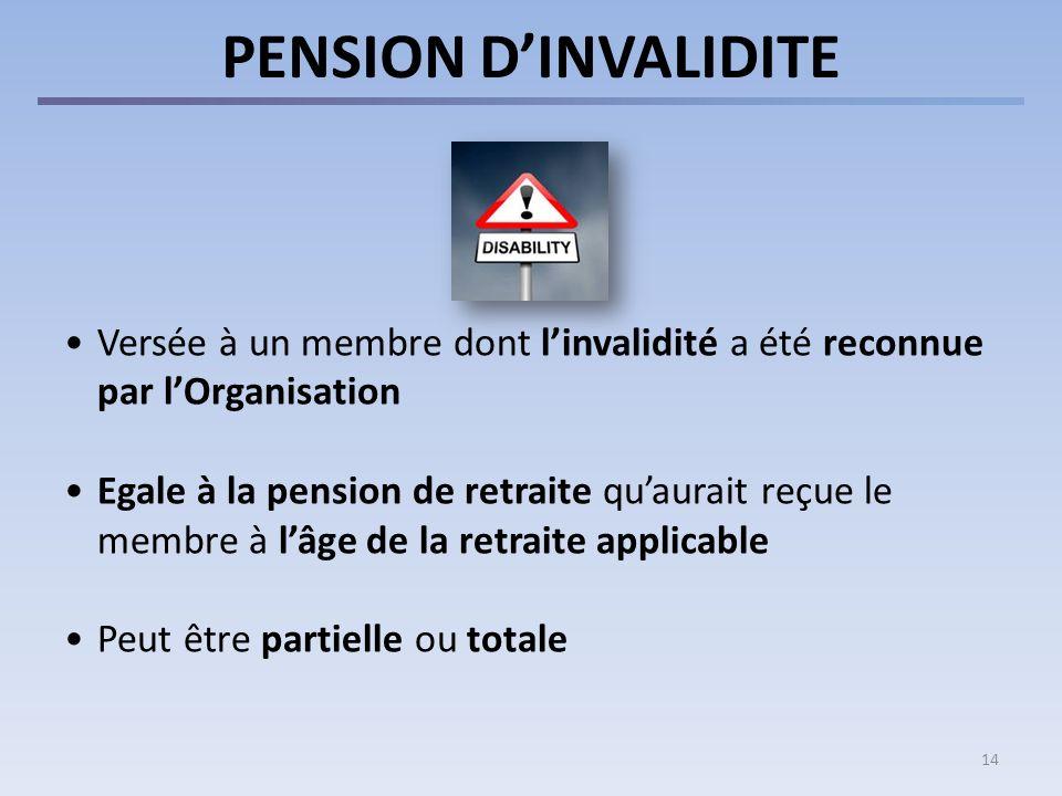 14 PENSION DINVALIDITE Versée à un membre dont linvalidité a été reconnue par lOrganisation Egale à la pension de retraite quaurait reçue le membre à lâge de la retraite applicable Peut être partielle ou totale
