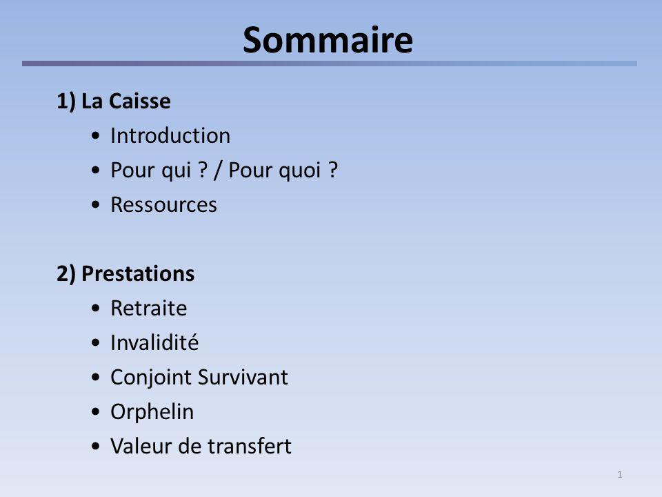 1 Sommaire 1) La Caisse Introduction Pour qui ? / Pour quoi ? Ressources 2) Prestations Retraite Invalidité Conjoint Survivant Orphelin Valeur de tran