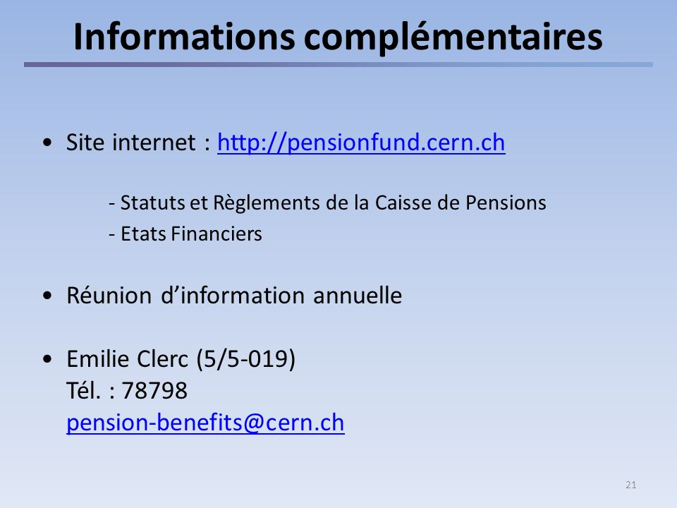 21 Informations complémentaires Site internet : http://pensionfund.cern.chhttp://pensionfund.cern.ch - Statuts et Règlements de la Caisse de Pensions - Etats Financiers Réunion dinformation annuelle Emilie Clerc (5/5-019) Tél.