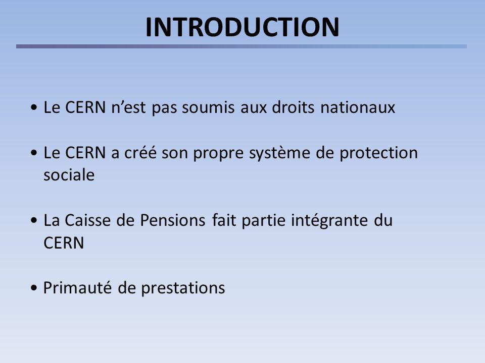 INTRODUCTION Le CERN nest pas soumis aux droits nationaux Le CERN a créé son propre système de protection sociale La Caisse de Pensions fait partie intégrante du CERN Primauté de prestations