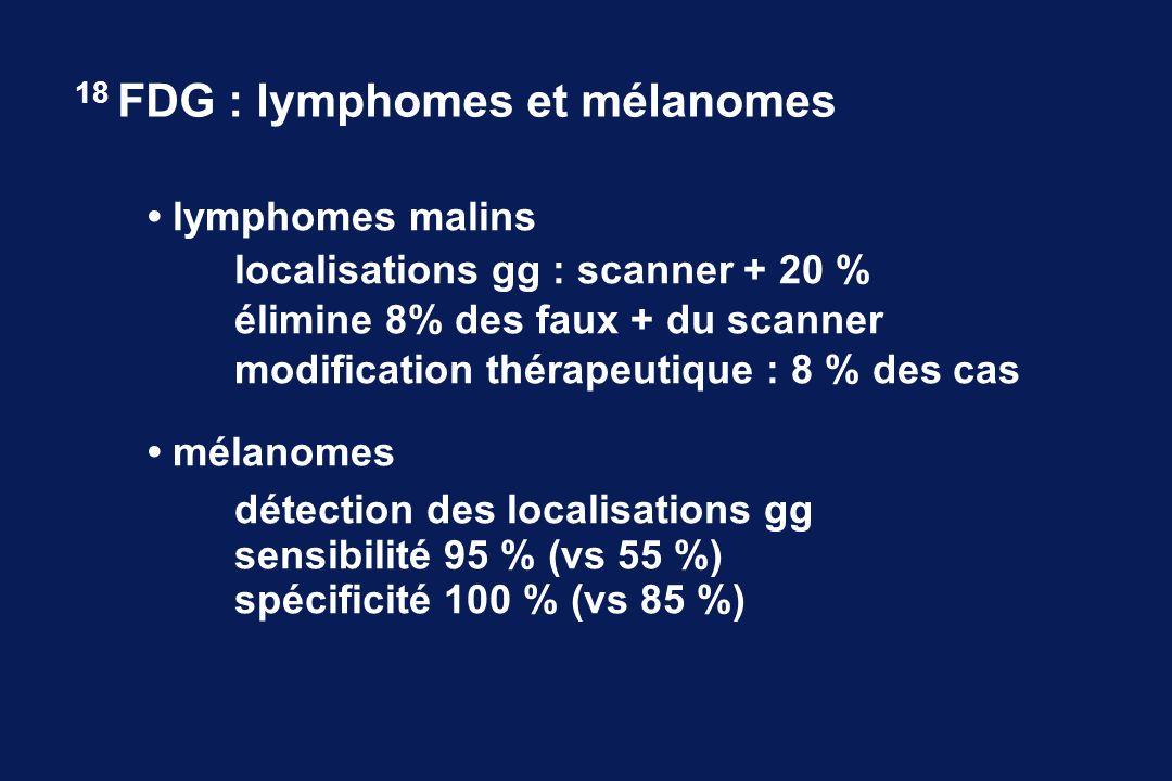 lymphomes malins localisations gg : scanner + 20 % élimine 8% des faux + du scanner modification thérapeutique : 8 % des cas mélanomes détection des localisations gg sensibilité 95 % (vs 55 %) spécificité 100 % (vs 85 %) 18 FDG : lymphomes et mélanomes