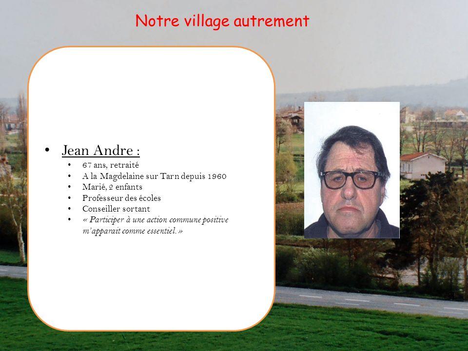 Jean Andre : 67 ans, retraité A la Magdelaine sur Tarn depuis 1960 Marié, 2 enfants Professeur des écoles Conseiller sortant « Participer à une action