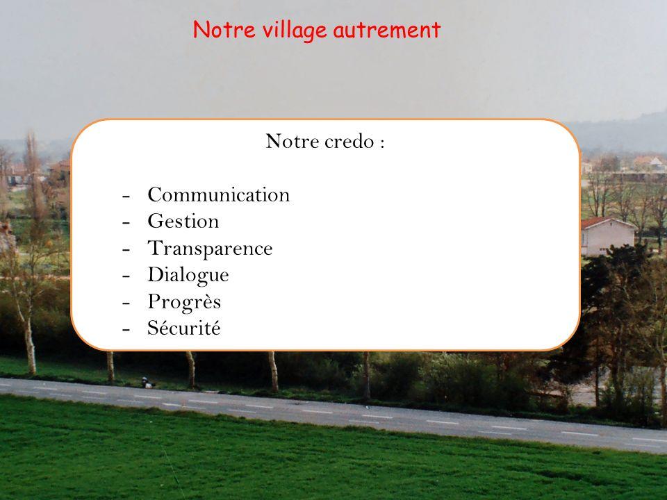 Notre credo : -Communication -Gestion -Transparence -Dialogue -Progrès -Sécurité Notre village autrement