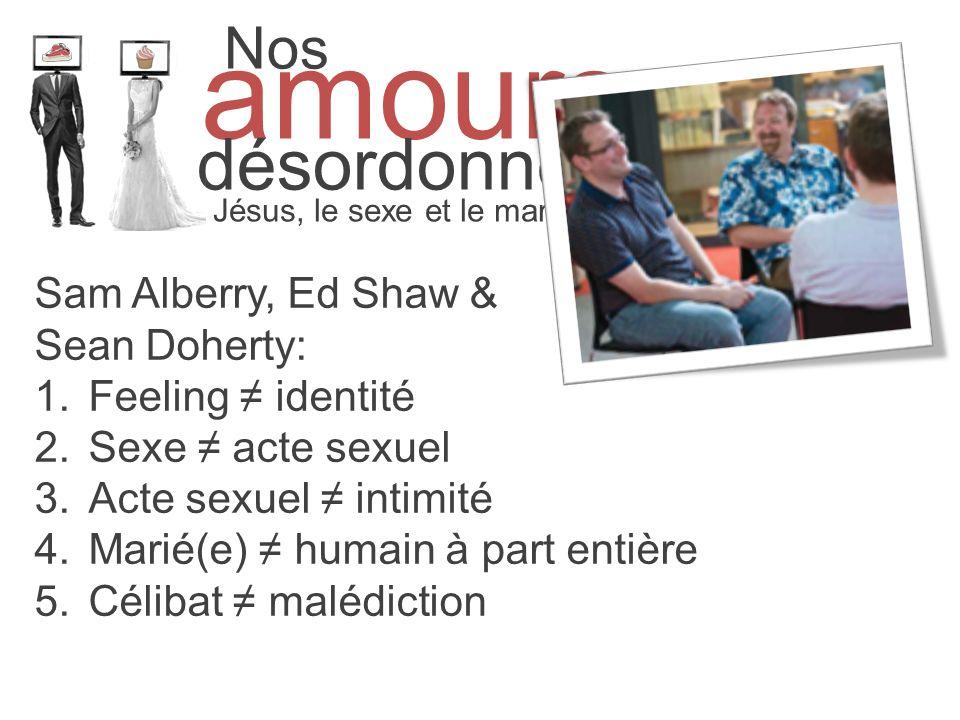 Nos amours désordonnés Jésus, le sexe et le mariage Sam Alberry, Ed Shaw & Sean Doherty: 1.Feeling identité 2.Sexe acte sexuel 3.Acte sexuel intimité