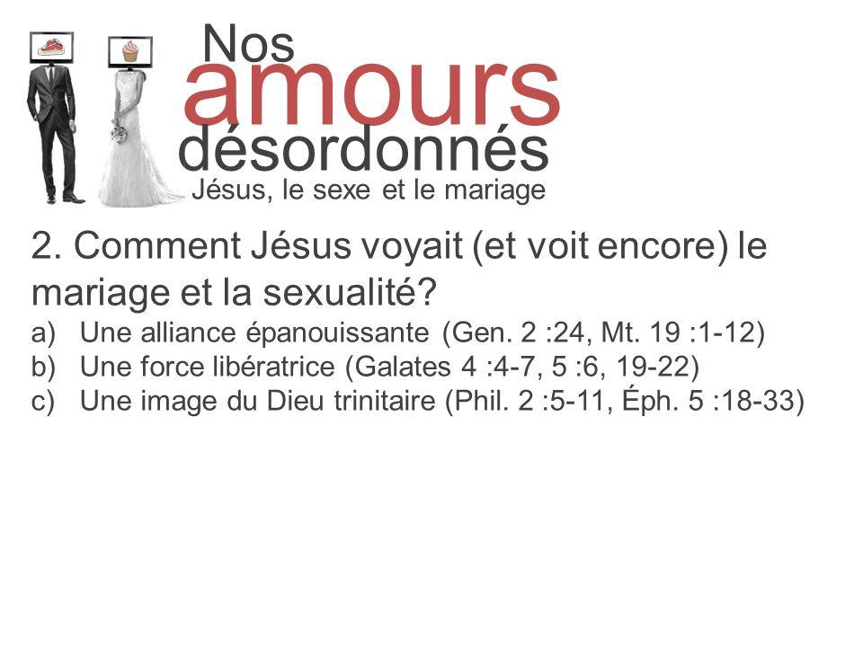 Nos amours désordonnés Jésus, le sexe et le mariage 2. Comment Jésus voyait (et voit encore) le mariage et la sexualité? a)Une alliance épanouissante