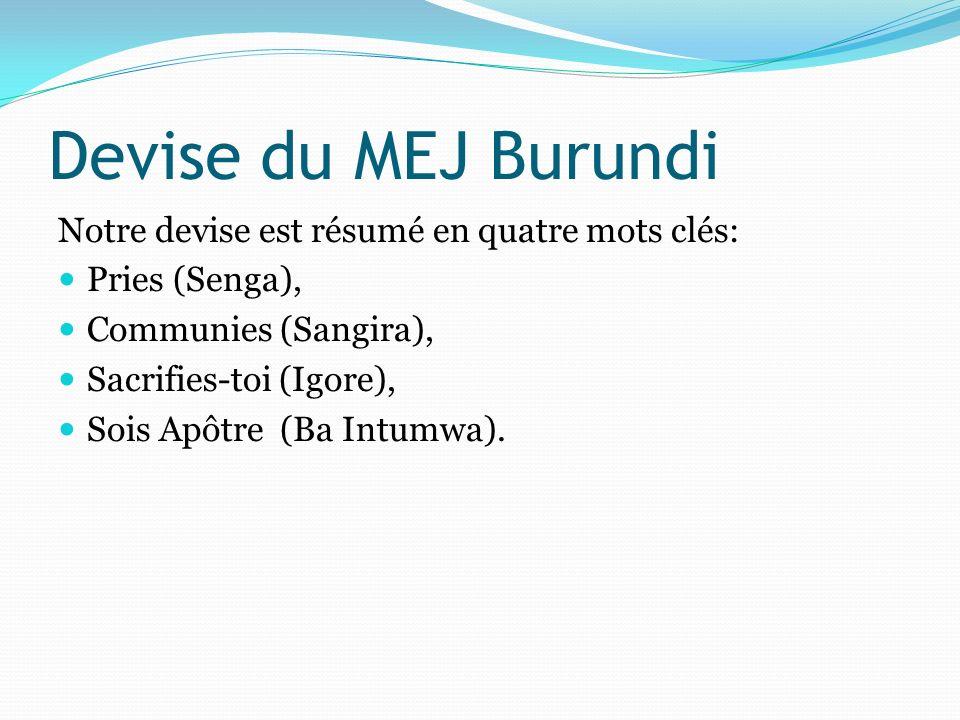 Devise du MEJ Burundi Notre devise est résumé en quatre mots clés: Pries (Senga), Communies (Sangira), Sacrifies-toi (Igore), Sois Apôtre (Ba Intumwa)