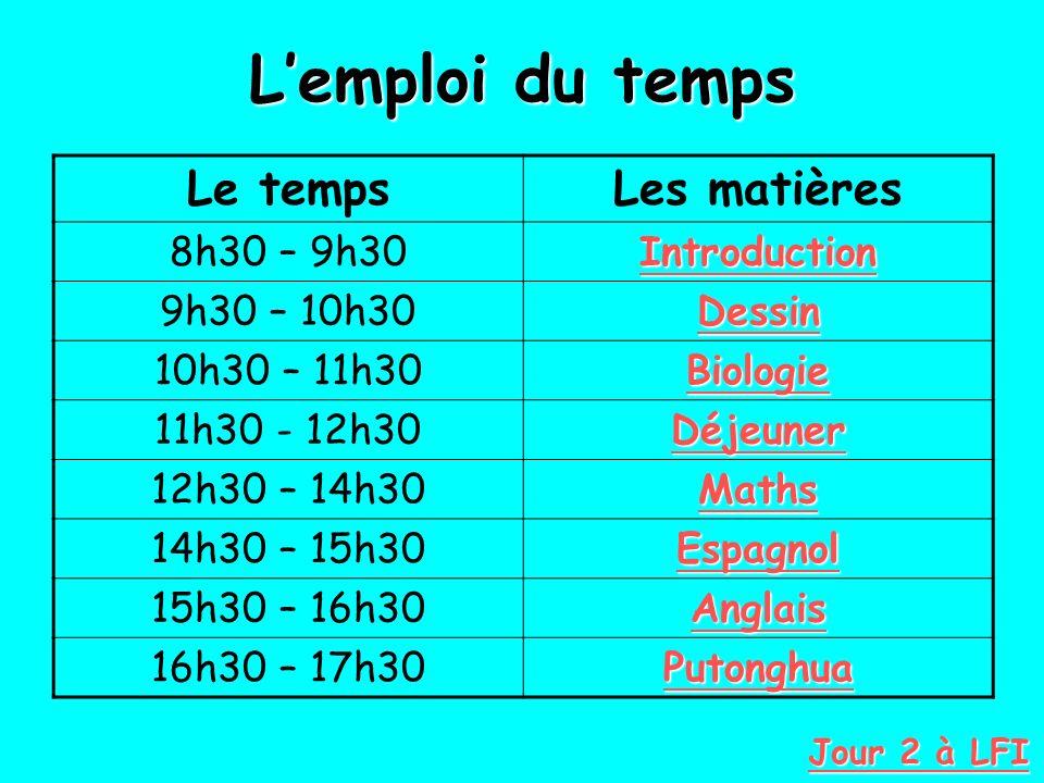 Lemploi du temps Le tempsLes matières 8h30 – 9h30 Introduction 9h30 – 10h30 Dessin 10h30 – 11h30 Biologie 11h30 - 12h30 Déjeuner Déjeuner 12h30 – 14h30 Maths 14h30 – 15h30 Espagnol 15h30 – 16h30 Anglais 16h30 – 17h30 Putonghua Jour 2 à LFI Jour 2 à LFI