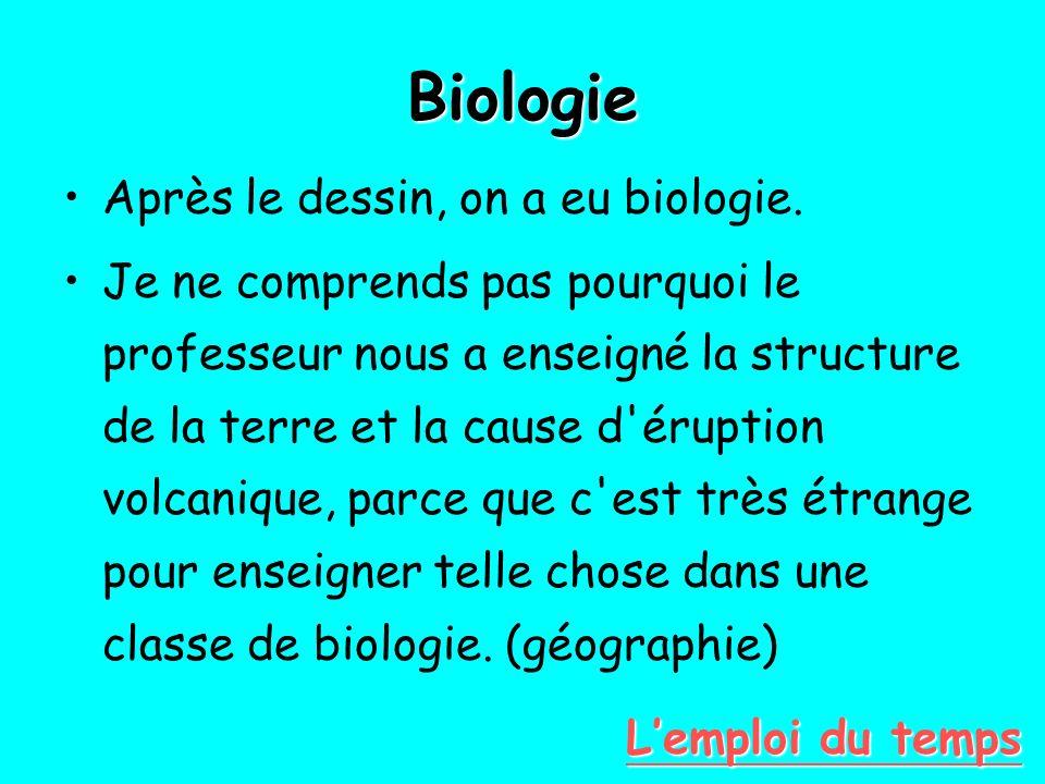 Biologie Après le dessin, on a eu biologie. Je ne comprends pas pourquoi le professeur nous a enseigné la structure de la terre et la cause d'éruption