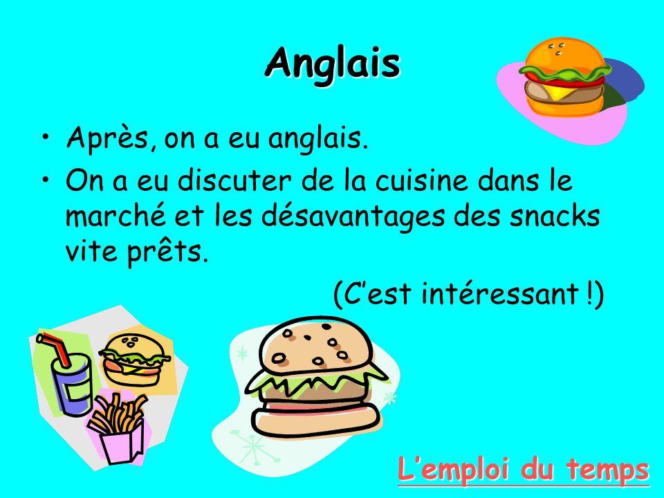 Anglais Après, on a eu anglais. On a eu discuter de la cuisine dans le marché et les désavantages des snacks vite prêts. (Cest intéressant !) Lemploi