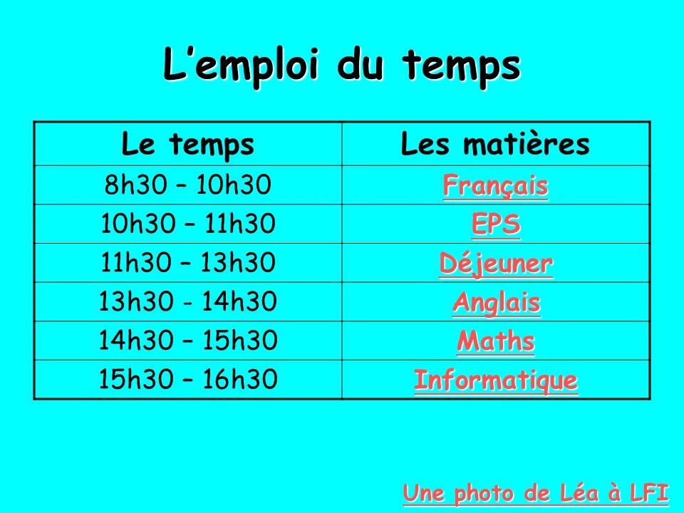 Lemploi du temps Le tempsLes matières 8h30 – 10h30 Français 10h30 – 11h30 EPS 11h30 – 13h30 Déjeuner 13h30 - 14h30 Anglais 14h30 – 15h30 Maths 15h30 –