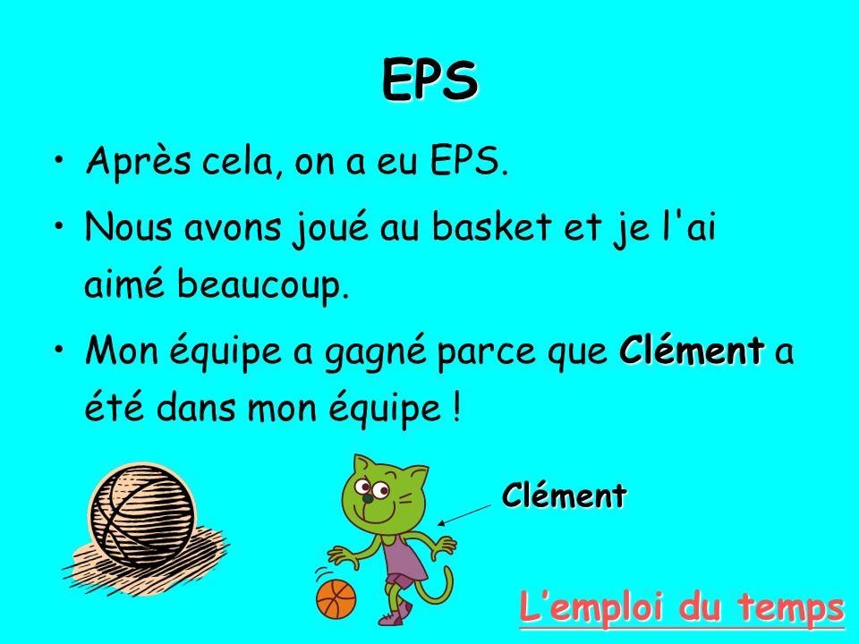 EPS Après cela, on a eu EPS. Nous avons joué au basket et je l'ai aimé beaucoup. ClémentMon équipe a gagné parce que Clément a été dans mon équipe ! C