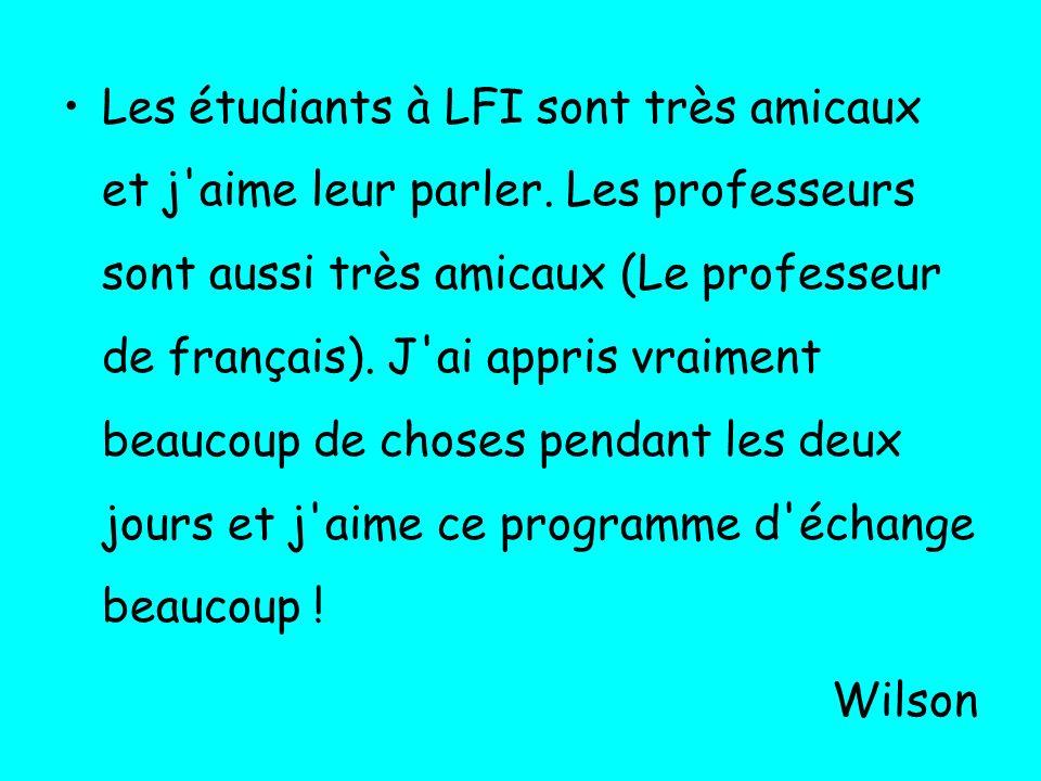 Les étudiants à LFI sont très amicaux et j'aime leur parler. Les professeurs sont aussi très amicaux (Le professeur de français). J'ai appris vraiment