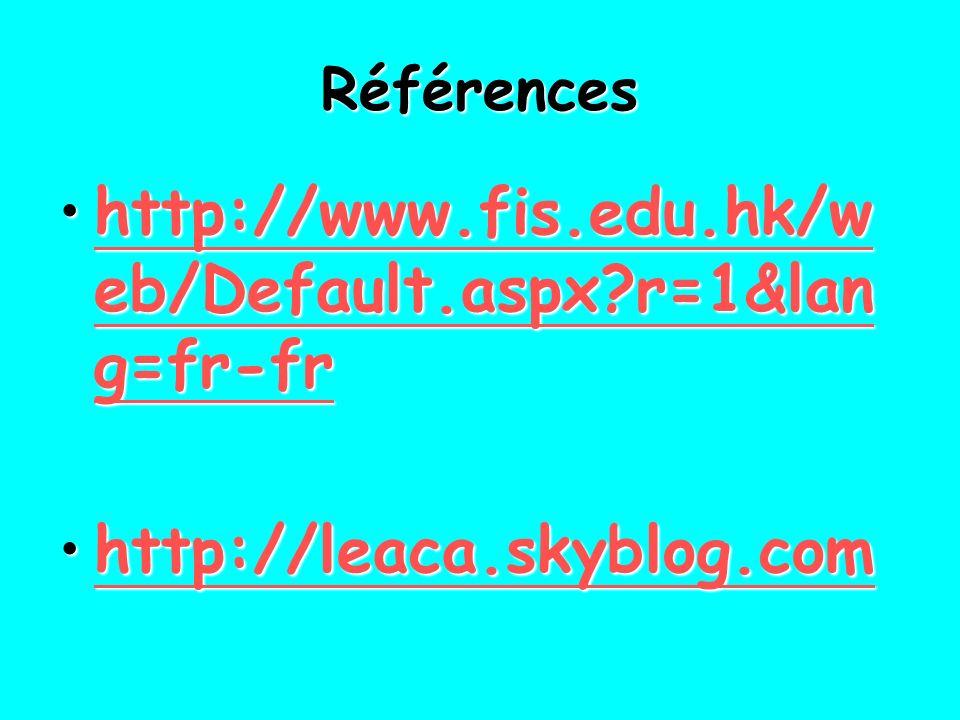 Références http://www.fis.edu.hk/w eb/Default.aspx?r=1&lan g=fr-frhttp://www.fis.edu.hk/w eb/Default.aspx?r=1&lan g=fr-frhttp://www.fis.edu.hk/w eb/Default.aspx?r=1&lan g=fr-frhttp://www.fis.edu.hk/w eb/Default.aspx?r=1&lan g=fr-fr http://leaca.skyblog.comhttp://leaca.skyblog.comhttp://leaca.skyblog.com
