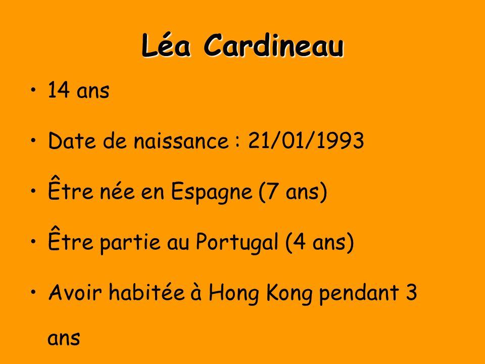 Léa Cardineau 14 ans Date de naissance : 21/01/1993 Être née en Espagne (7 ans) Être partie au Portugal (4 ans) Avoir habitée à Hong Kong pendant 3 ans