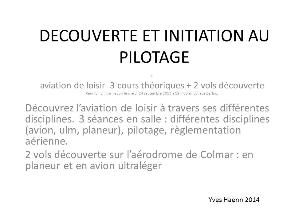 DECOUVERTE ET INITIATION AU PILOTAGE * aviation de loisir 3 cours théoriques + 2 vols découverte Réunion dinformation le mardi 24 septembre 2013 à 19 h 00 au collège Berlioz.
