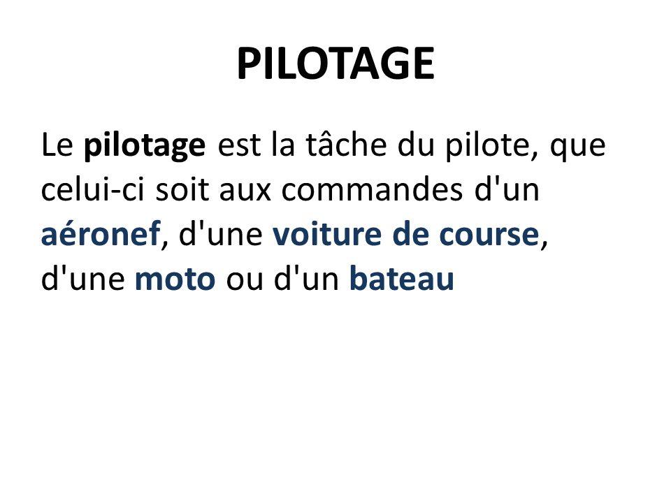 PILOTAGE Le pilotage est la tâche du pilote, que celui-ci soit aux commandes d un aéronef, d une voiture de course, d une moto ou d un bateau
