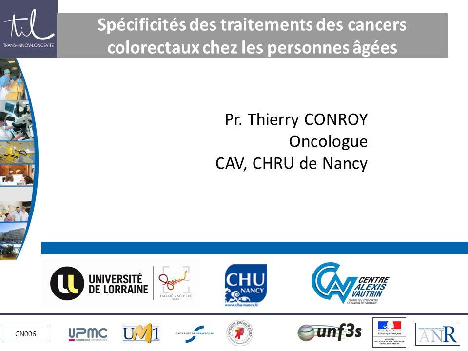 CN006 Spécificités des traitements des cancers colorectaux chez les personnes âgées Pr. Thierry CONROY Oncologue CAV, CHRU de Nancy