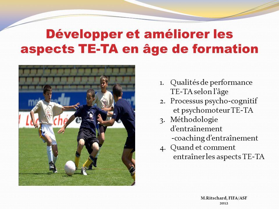 Développer et améliorer les aspects TE-TA en âge de formation M.Ritschard, FIFA/ASF 2012 1.Qualités de performance TE-TA selon lâge 2.Processus psycho-cognitif et psychomoteur TE-TA 3.Méthodologie dentraînement -coaching dentraînement 4.Quand et comment entraîner les aspects TE-TA
