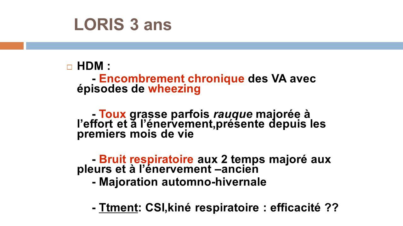 LORIS 3 ans HDM : - Encombrement chronique des VA avec épisodes de wheezing - Toux grasse parfois rauque majorée à leffort et à lénervement,présente d