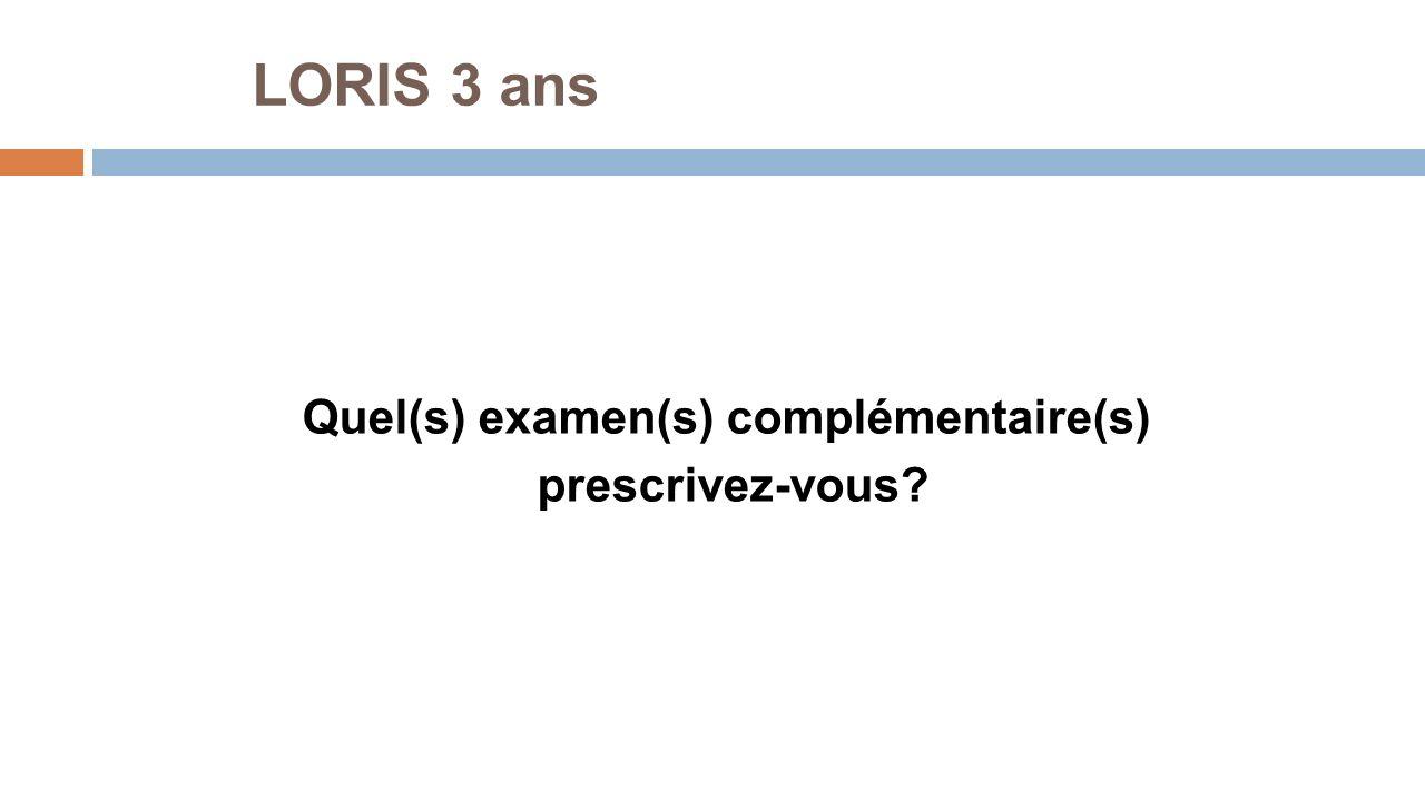 LORIS 3 ans Quel(s) examen(s) complémentaire(s) prescrivez-vous?