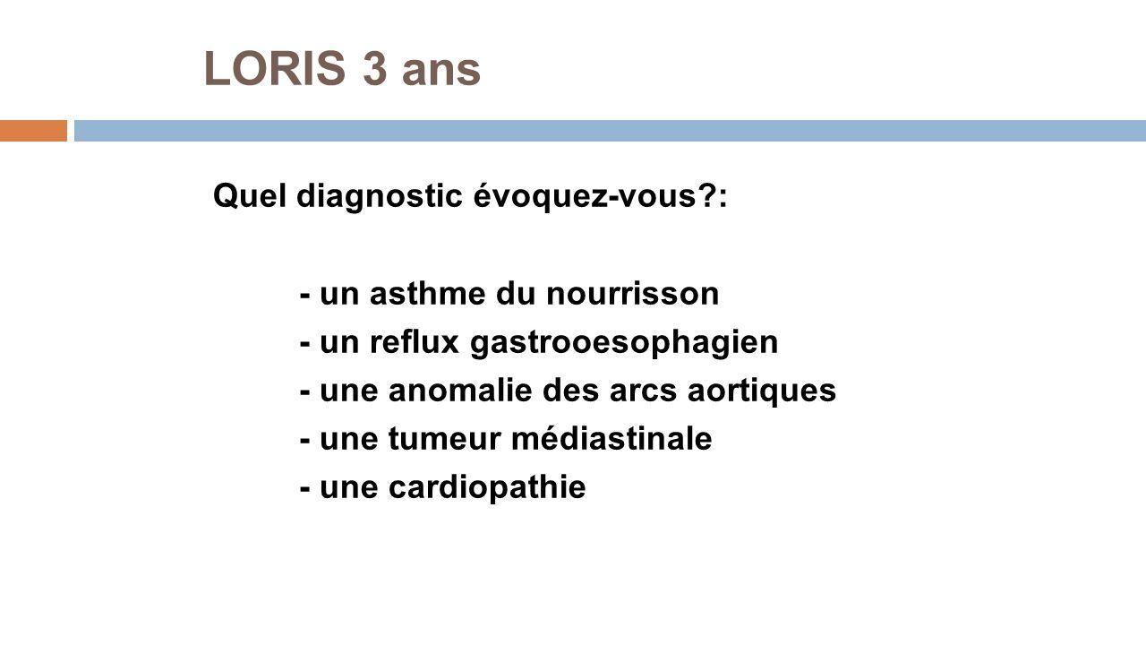 LORIS 3 ans Quel diagnostic évoquez-vous?: - un asthme du nourrisson - un reflux gastrooesophagien - une anomalie des arcs aortiques - une tumeur médi