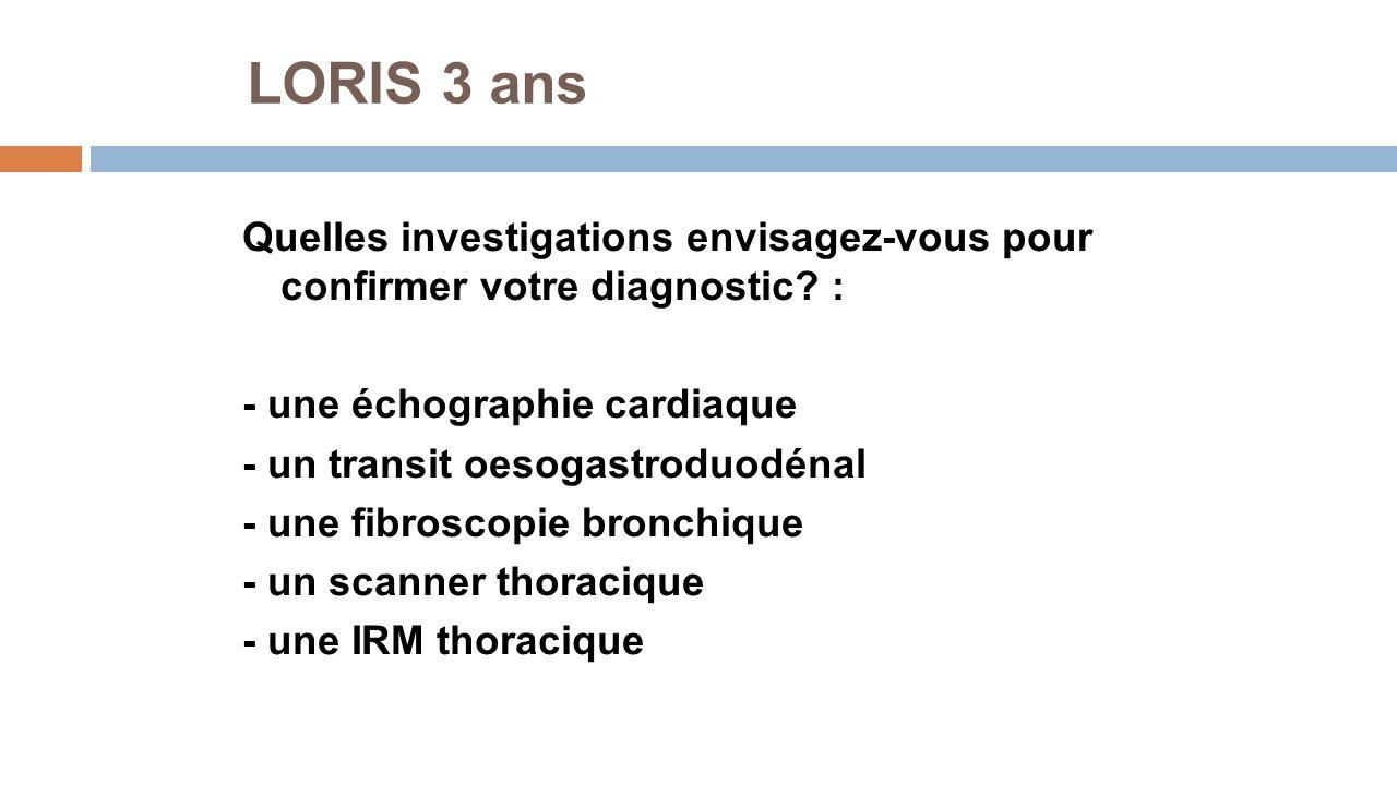 LORIS 3 ans Quelles investigations envisagez-vous pour confirmer votre diagnostic? : - une échographie cardiaque - un transit oesogastroduodénal - une