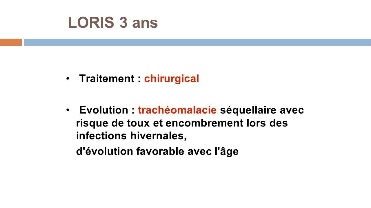 LORIS 3 ans Traitement : chirurgical Evolution : trachéomalacie séquellaire avec risque de toux et encombrement lors des infections hivernales, d'évol