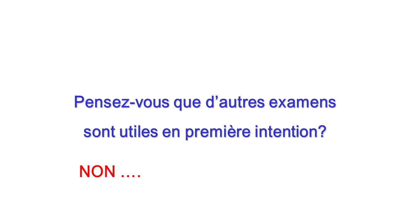 Pensez-vous que dautres examens sont utiles en première intention? NON ….