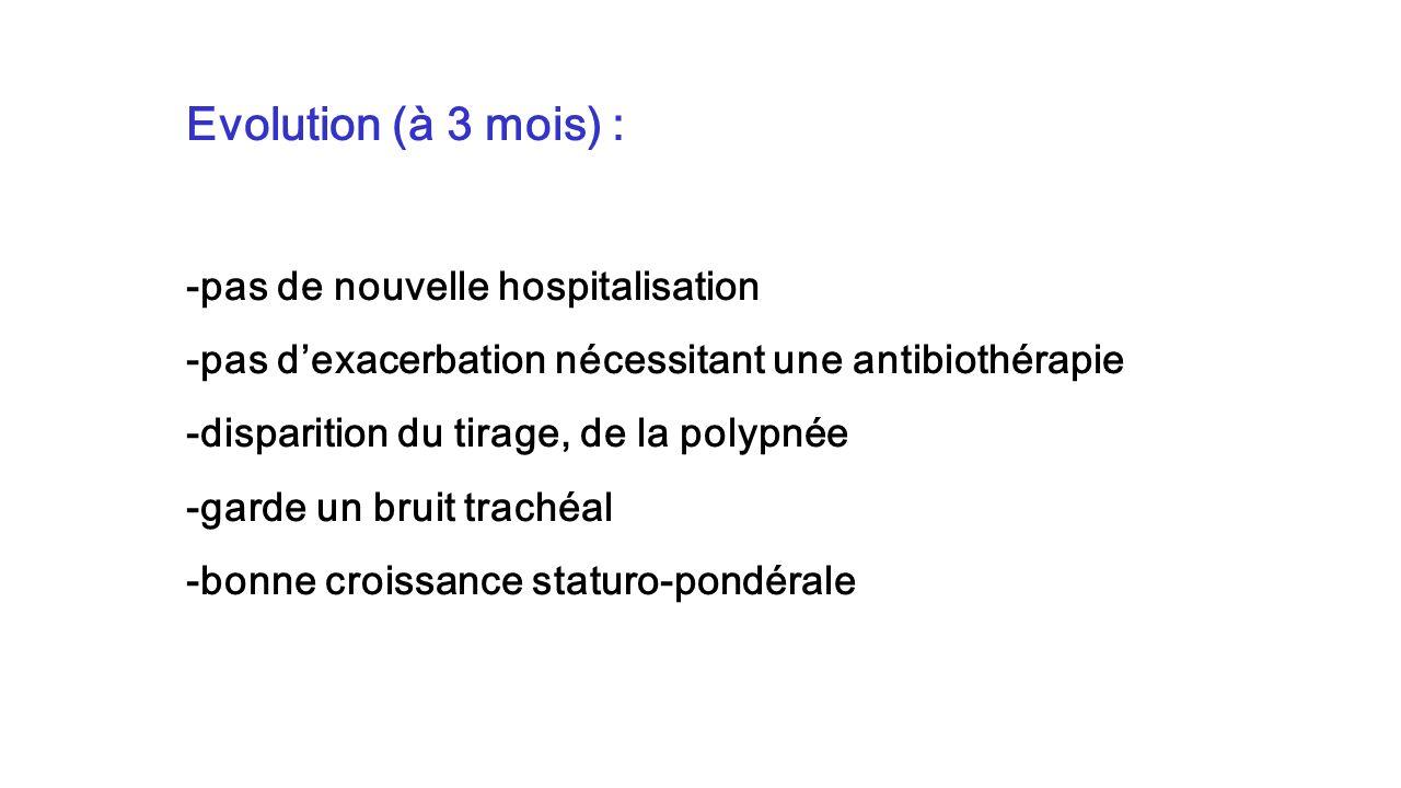 Evolution (à 3 mois) : -pas de nouvelle hospitalisation -pas dexacerbation nécessitant une antibiothérapie -disparition du tirage, de la polypnée -gar