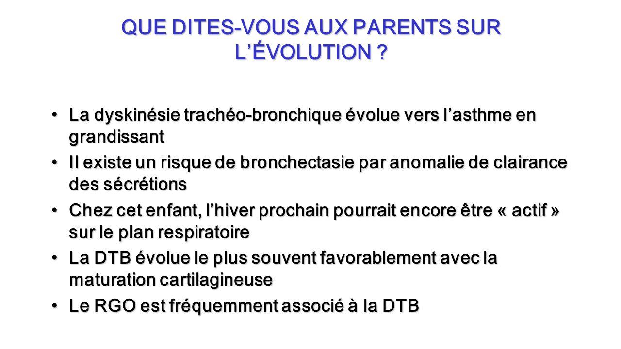 QUE DITES-VOUS AUX PARENTS SUR LÉVOLUTION ? La dyskinésie trachéo-bronchique évolue vers lasthme en grandissantLa dyskinésie trachéo-bronchique évolue