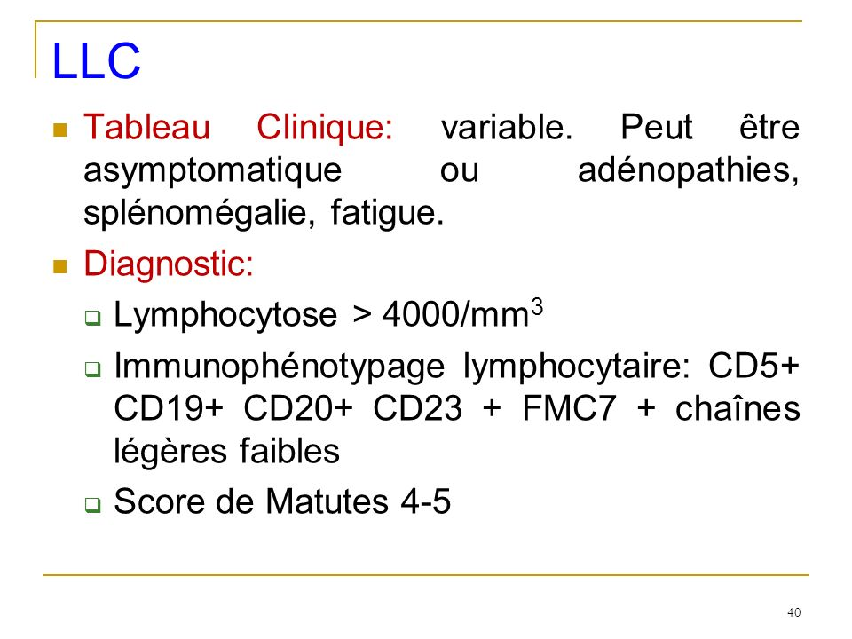 LLC Tableau Clinique: variable. Peut être asymptomatique ou adénopathies, splénomégalie, fatigue. Diagnostic: Lymphocytose > 4000/mm 3 Immunophénotypa