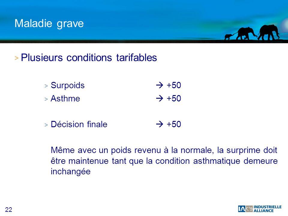 22 Maladie grave > Plusieurs conditions tarifables > Surpoids +50 > Asthme +50 > Décision finale +50 Même avec un poids revenu à la normale, la surprime doit être maintenue tant que la condition asthmatique demeure inchangée