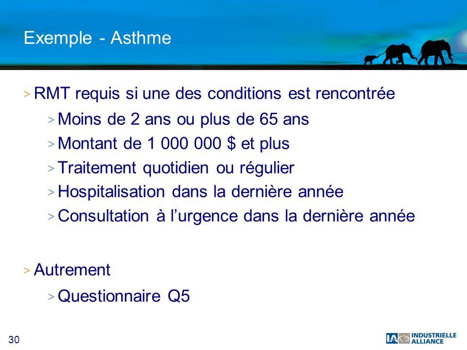 30 Exemple - Asthme > RMT requis si une des conditions est rencontrée > Moins de 2 ans ou plus de 65 ans > Montant de 1 000 000 $ et plus > Traitement quotidien ou régulier > Hospitalisation dans la dernière année > Consultation à lurgence dans la dernière année > Autrement > Questionnaire Q5