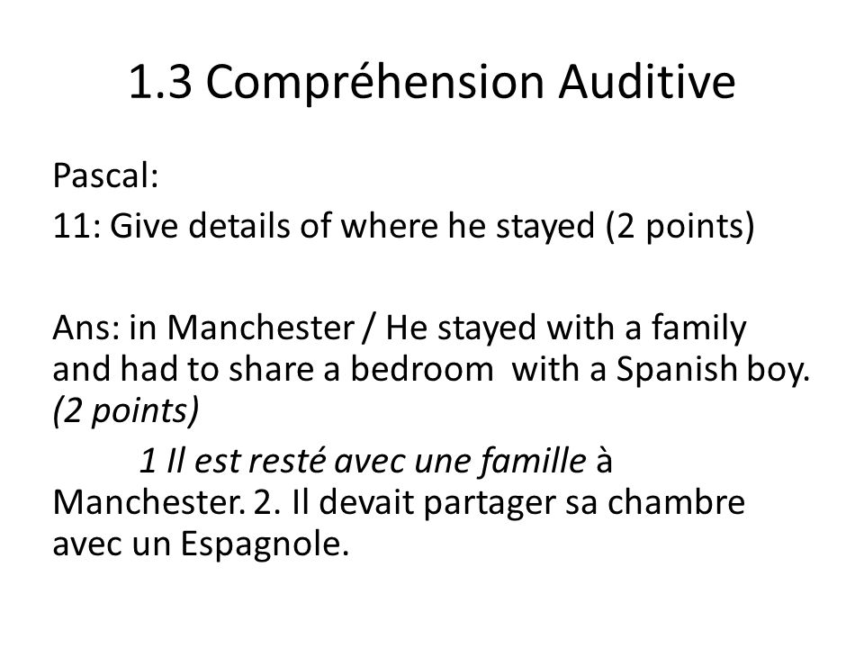 1.3 Compréhension Auditive Pascal: 11: Give details of where he stayed (2 points) Ans: in Manchester / He stayed with a family and had to share a bedroom with a Spanish boy.